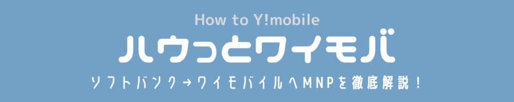 ハウっとワイモバ(How to Ymobile) | ソフトバンク→ワイモバイルへMNP徹底解説!